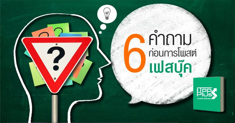6 คำถาม ก่อนการโพสต์ เฟสบุ๊ค