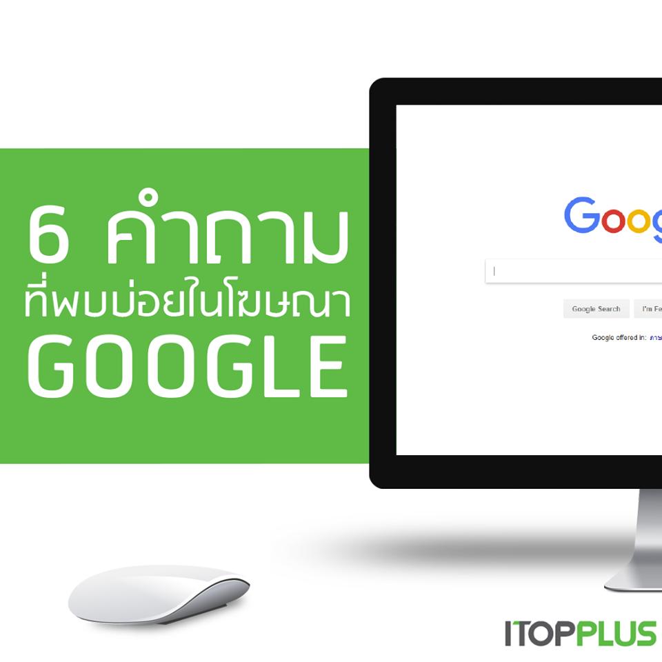 6 คำถามที่พบบ่อยในโฆษณา Google