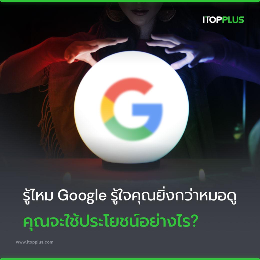 รู้ไหม Google รู้ใจคุณยิ่งกว่าหมอดู คุณจะใช้ประโยชน์ได้อย่างไร?